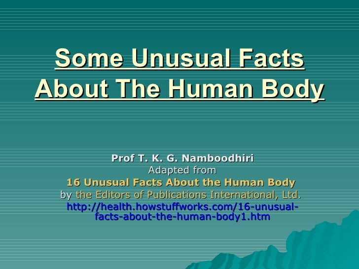 Some Unusual Facts About The Human Body Prof T. K. G. Namboodhiri Adapted from 16 Unusual Facts About the Human Body   by ...