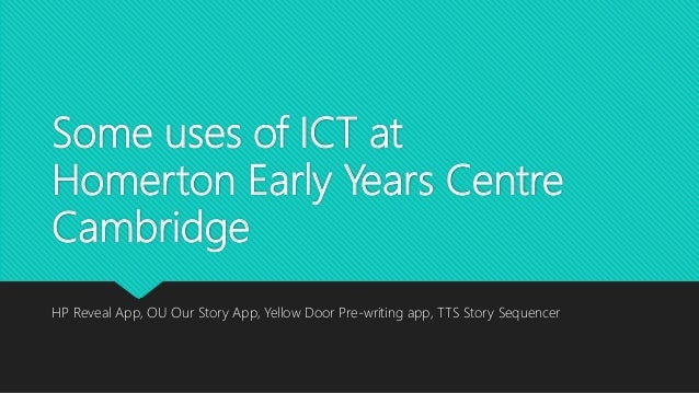 Some uses of ICT at Homerton Early Years Centre Cambridge HP Reveal App, OU Our Story App, Yellow Door Pre-writing app, TT...