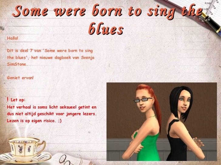 Some were born to sing the blues  Hallo! Dit is deel 7 van 'Some were born to sing the blues', het nieuwe dagboek van Sven...