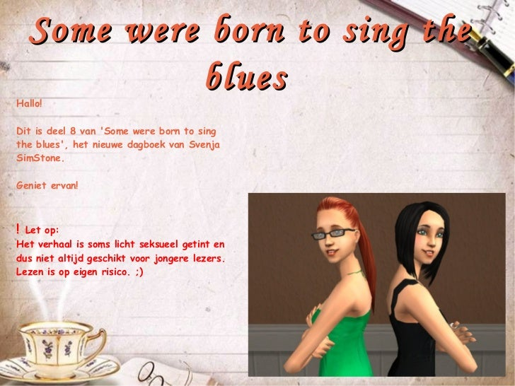 Some were born to sing the             bluesHallo!Dit is deel 8 van Some were born to singthe blues, het nieuwe dagboek va...