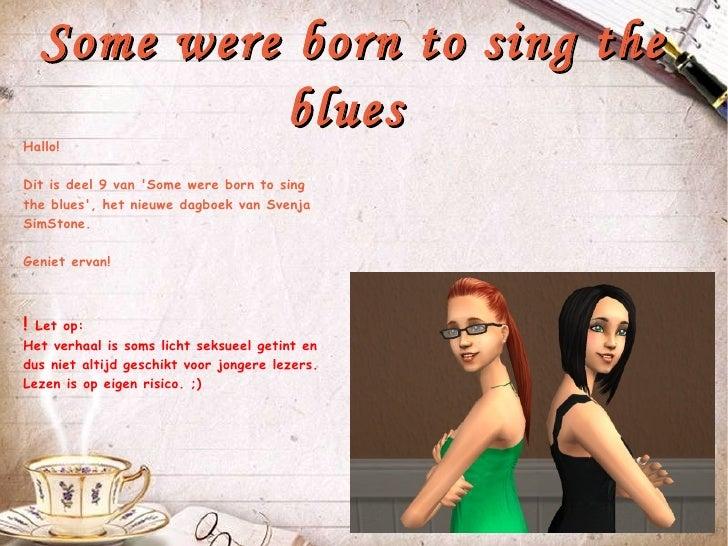 Some were born to sing the             bluesHallo!Dit is deel 9 van Some were born to singthe blues, het nieuwe dagboek va...