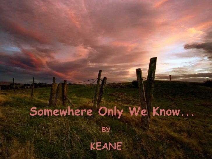 Somewhere Only We Know... BY KEANE