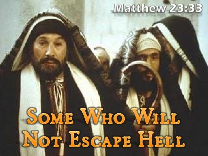 Matthew 23:33 (NKJV)   33 Serpents, brood of  vipers! How can youescape the condemnation          of hell?