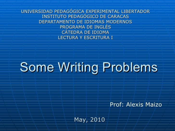 Some Writing Problems Prof: Alexis Maizo UNIVERSIDAD PEDAGÓGICA EXPERIMENTAL LIBERTADOR INSTITUTO PEDAGÓGICO DE CARACAS DE...