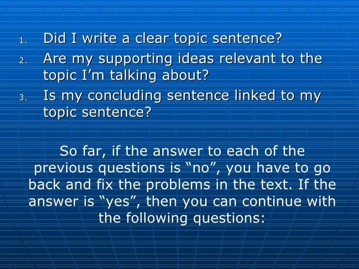 <ul><li>Did I write a clear topic sentence? </li></ul><ul><li>Are my supporting ideas relevant to the topic I'm talking ab...