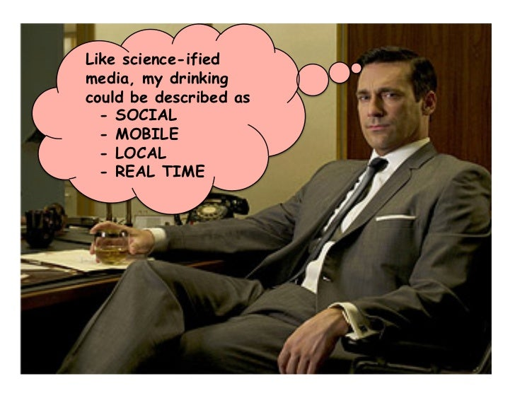Like science-ified media, my drinking could be described as   - SOCIAL   - MOBILE   - LOCAL   - REAL TIME