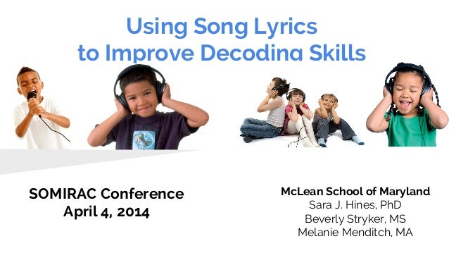 Using Song Lyrics to Improve Decoding Skills SOMIRAC Conference April 4, 2014 McLean School of Maryland Sara J. Hines, PhD...