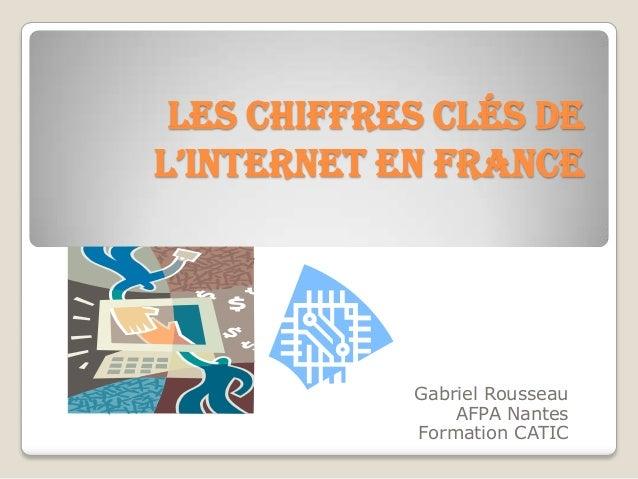 Les chiffres clés del'Internet en France            Gabriel Rousseau                AFPA Nantes            Formation CATIC