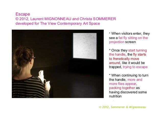 Escape © 2012, Laurent MIGNONNEAU and Christa SOMMERER developed for The View Contemporary Art Space * When visitors enter...