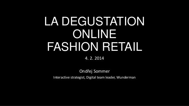 LA DEGUSTATION ONLINE FASHION RETAIL 4. 2. 2014 Ondřej Sommer Interactive strategist, Digital team leader, Wunderman