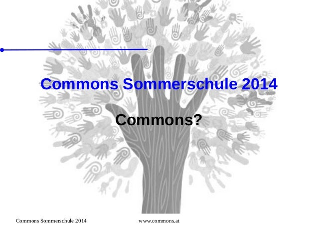 Commons Sommerschule 2014 www.commons.at Commons Sommerschule 2014 Commons?