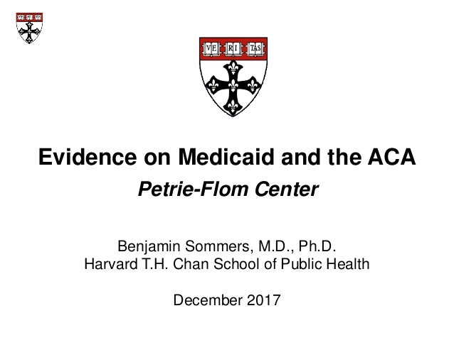 Evidence on Medicaid and the ACA Petrie-Flom Center Benjamin Sommers, M.D., Ph.D. Harvard T.H. Chan School of Public Healt...