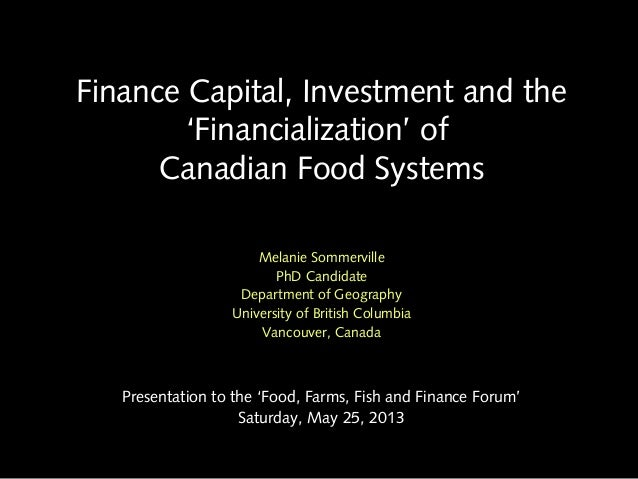 Finance Capital, Investment and the'Financialization' ofCanadian Food SystemsMelanie SommervillePhD CandidateDepartment of...