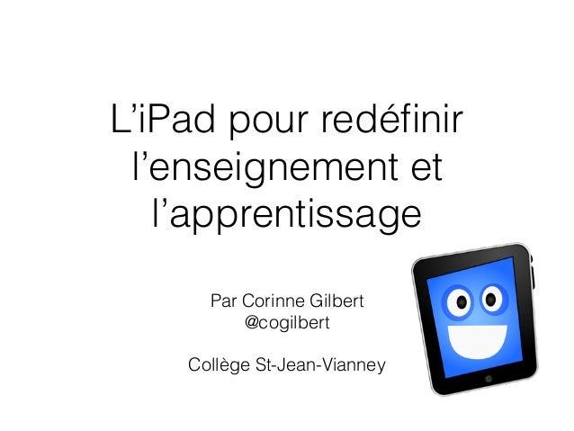 L'iPad pour redéfinir l'enseignement et l'apprentissage Par Corinne Gilbert @cogilbert ! Collège St-Jean-Vianney