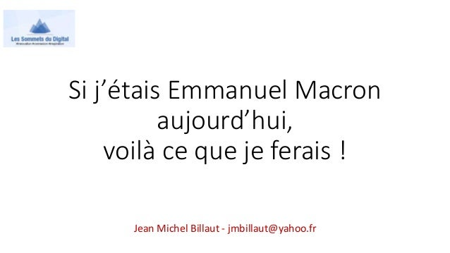 Si j'étais Emmanuel Macron aujourd'hui, voilà ce que je ferais ! Jean Michel Billaut - jmbillaut@yahoo.fr