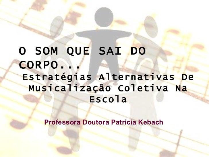 O  o O SOM QUE SAI DO CORPO... Estratégias Alternativas De Musicalização Coletiva Na Escola Professora Doutora Patrícia Ke...