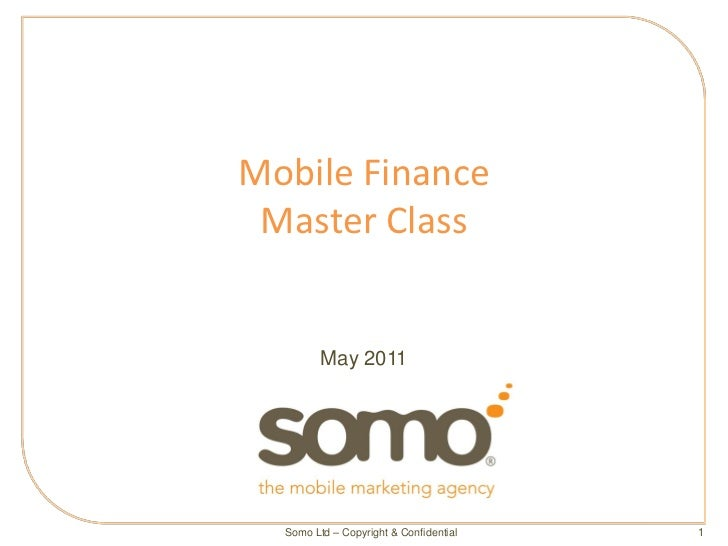 Mobile Finance Master Class         May 2011  Somo Ltd – Copyright & Confidential   1