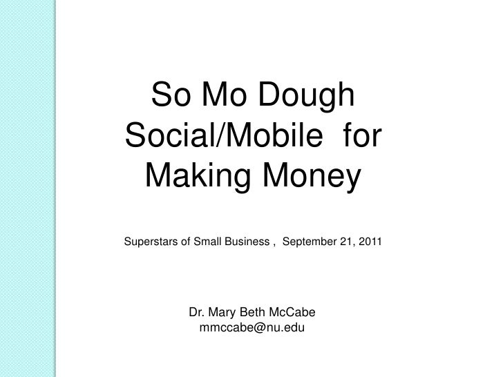 So Mo Dough<br />Social/Mobile  for Making Money<br />Superstars of Small Business ,  September 21, 2011<br />Dr. Mary Bet...