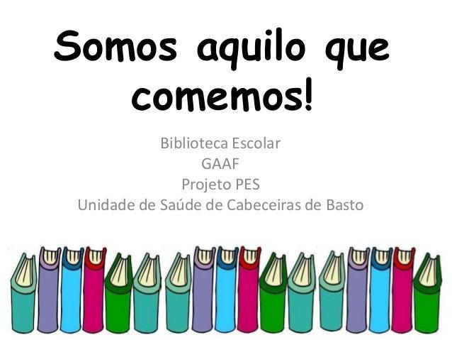 Somos aquilo que comemos! Biblioteca Escolar GAAF Projeto PES Unidade de Saúde de Cabeceiras de Basto