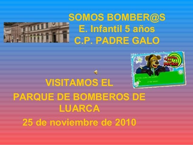 SOMOS BOMBER@S E. Infantil 5 años C.P. PADRE GALO VISITAMOS EL PARQUE DE BOMBEROS DE LUARCA 25 de noviembre de 2010