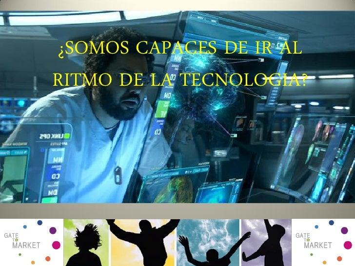 ¿SOMOS CAPACES DE IR AL RITMO DE LA TECNOLOGIA?