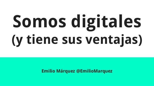 Somos digitales (y tiene sus ventajas) Emilio Márquez @EmilioMarquez