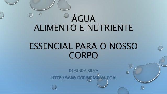 ÁGUA ALIMENTO E NUTRIENTE ESSENCIAL PARA O NOSSO CORPO DORINDA SILVA HTTP://WWW.DORINDASILVA.COM
