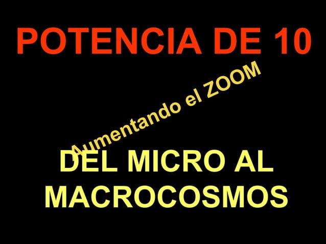 . Aumentando el ZOOM Aumentando el ZOOM POTENCIA DE 10 DEL MICRO AL MACROCOSMOS