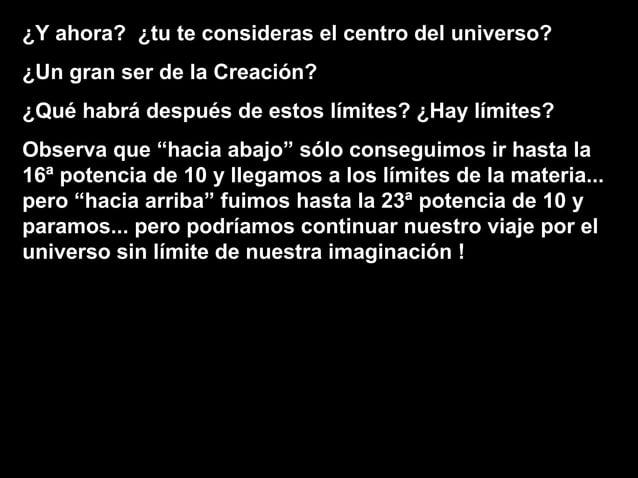 ¿Y ahora? ¿tu te consideras el centro del universo? ¿Un gran ser de la Creación? ¿Qué habrá después de estos límites? ¿Hay...