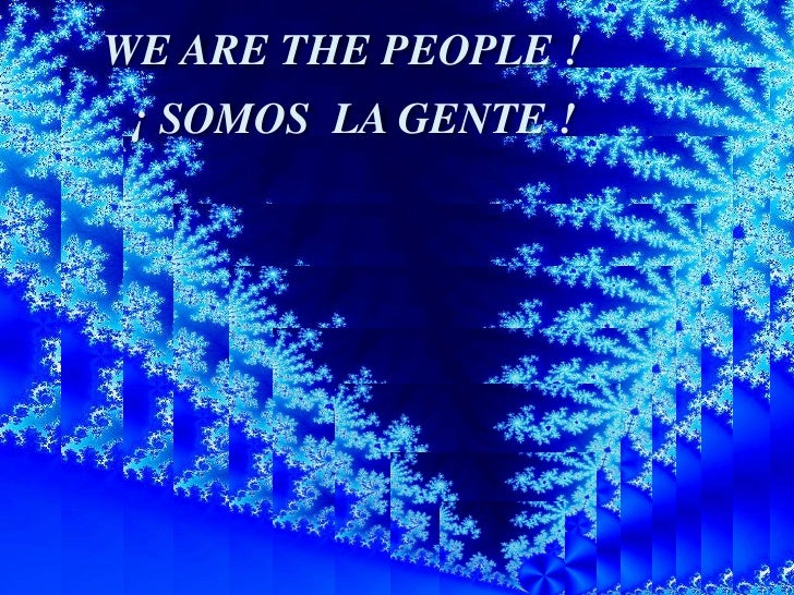 WE ARE THE PEOPLE !<br />¡ SOMOS  LA GENTE !<br />