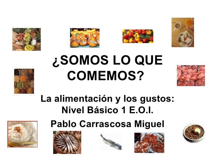 La alimentación y los gustos: Nivel Básico 1 E.O.I. Pablo Carrascosa Miguel ¿SOMOS LO QUE COMEMOS?