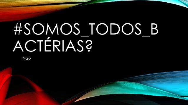 #SOMOS_TODOS_B  ACTÉRIAS?  Não