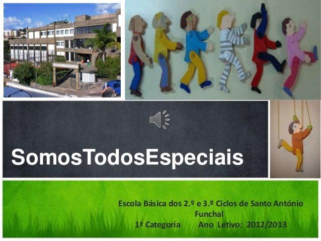 SomosTodosEspeciaisEscola Básica dos 2.º e 3.º Ciclos de Santo AntónioFunchal1ª Categoria Ano Letivo: 2012/2013