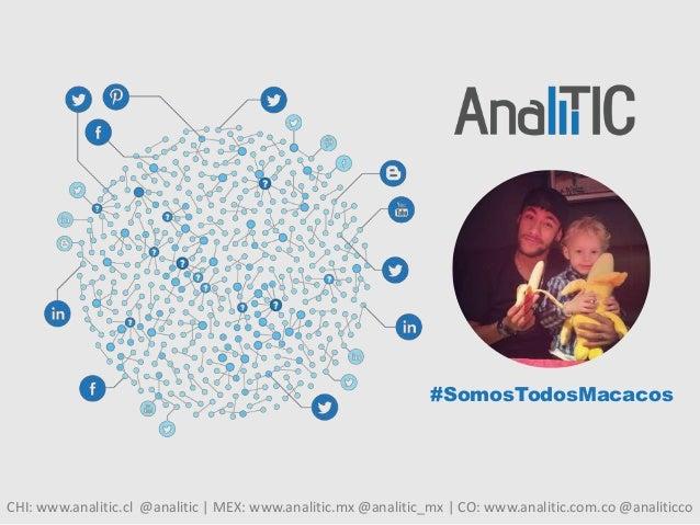 CHI: www.analitic.cl @analitic | MEX: www.analitic.mx @analitic_mx | CO: www.analitic.com.co @analiticco #SomosTodosMacacos