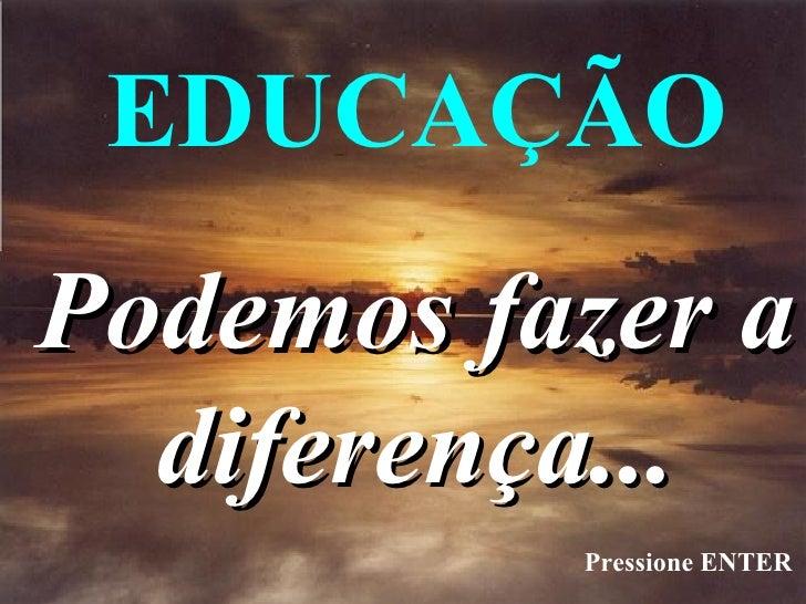 Podemos fazer a diferença... EDUCAÇÃO Pressione ENTER