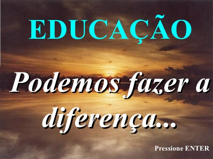 EDUCAÇÃOPodemos fazer a  diferença...          Pressione ENTER