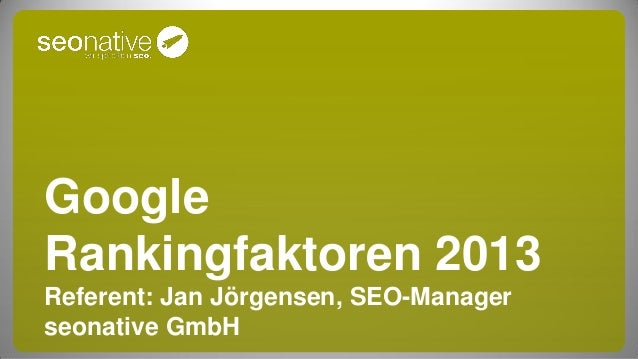 GoogleRankingfaktoren 2013Referent: Jan Jörgensen, SEO-Managerseonative GmbH