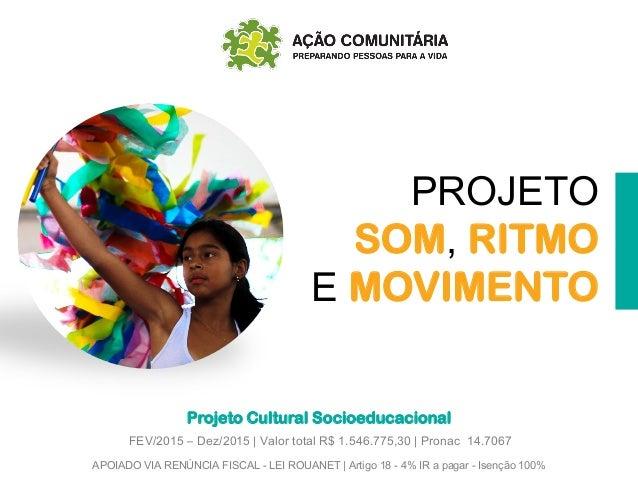 PROJETO SOM, RITMO E MOVIMENTO Projeto Cultural Socioeducacional APOIADO VIA RENÚNCIA FISCAL - LEI ROUANET | Artigo 18 - 4...