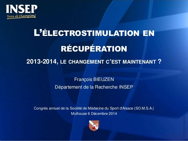 ©FrançoisBieuzen L'ÉLECTROSTIMULATION EN RÉCUPÉRATION 2013-2014, LE CHANGEMENT C'EST MAINTENANT ? François BIEUZEN Départe...