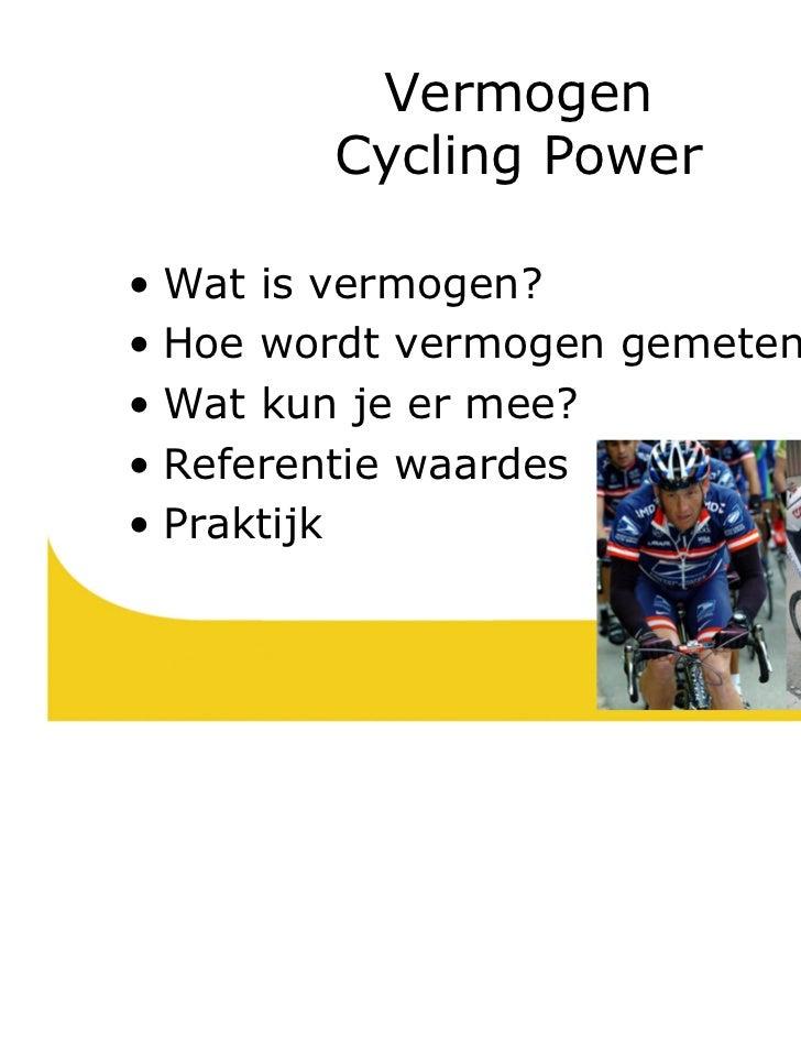 Vermogen        Cycling Power• Wat is vermogen?• Hoe wordt vermogen gemeten?• Wat kun je er mee?• Referentie waardes• Prak...