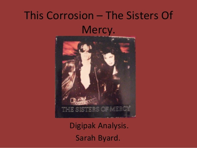 This Corrosion – The Sisters Of            Mercy.         Digipak Analysis.          Sarah Byard.