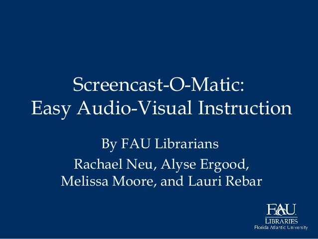 Screencast-O-Matic: Easy Audio-Visual Instruction By FAU Librarians Rachael Neu, Alyse Ergood, Melissa Moore, and Lauri Re...