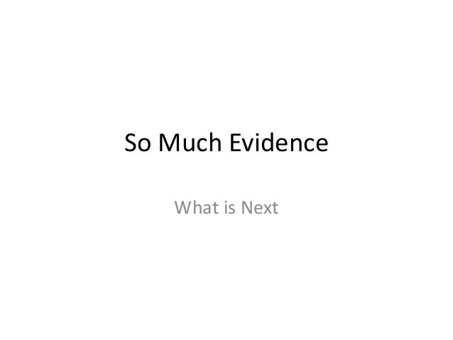 So Much Evidence What is Next