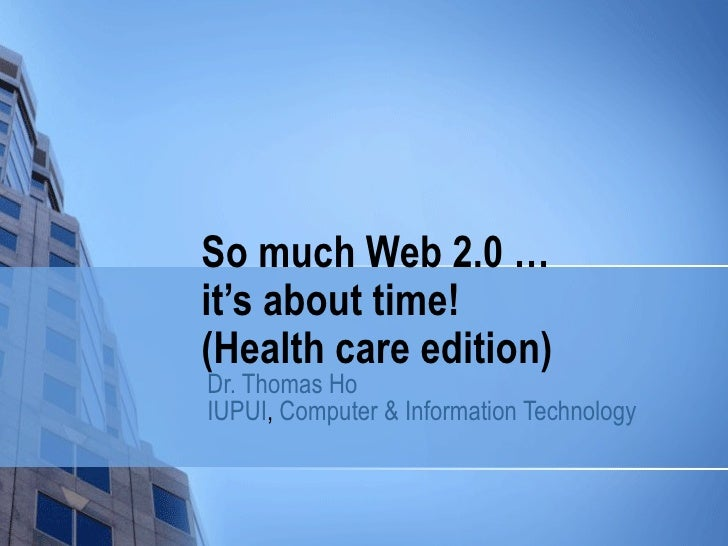 So much Web 2.0 …  it's about time! (Health care edition) Dr. Thomas Ho IUPUI ,  Computer & Information Technology