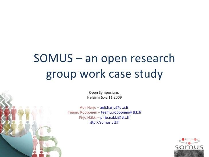SOMUS – an open research group work case study Open Symposium,  Helsinki 5.-6.11.2009 Auli Harju –  [email_address]   Teem...