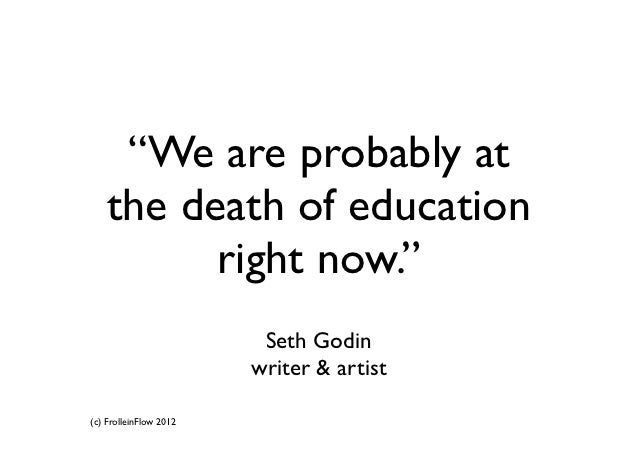 """""""We are probably at   the death of education         right now.""""                         Seth Godin                       ..."""
