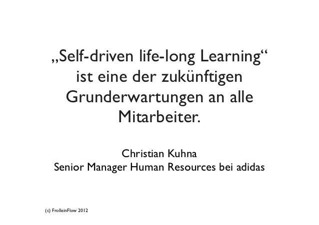 """""""Self-driven life-long Learning""""     ist eine der zukünftigen    Grunderwartungen an alle            Mitarbeiter.         ..."""