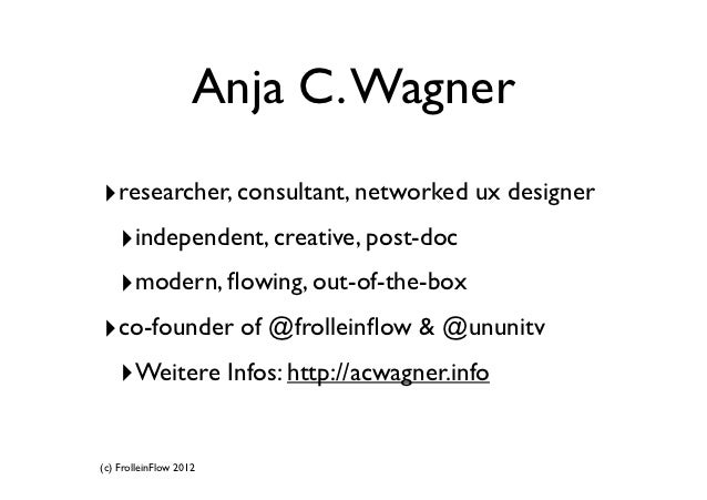 Anja C. Wagner‣researcher, consultant, networked ux designer ‣independent, creative, post-doc ‣modern, flowing, out-of-the-...