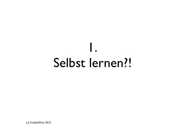 1.                        Selbst lernen?!(c) FrolleinFlow 2012