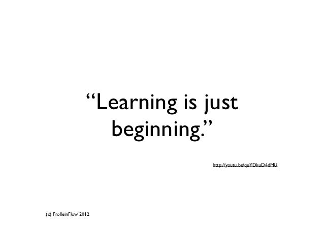 """""""Learning is just                     beginning.""""                                 http://youtu.be/quYDkuD4dMU(c) FrolleinF..."""